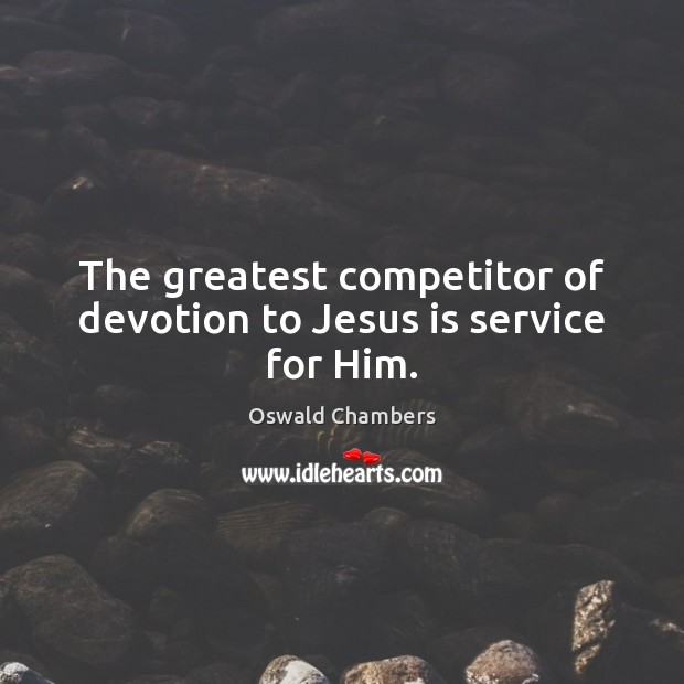 The greatest competitor of devotion to Jesus is service for Him. Oswald Chambers Picture Quote