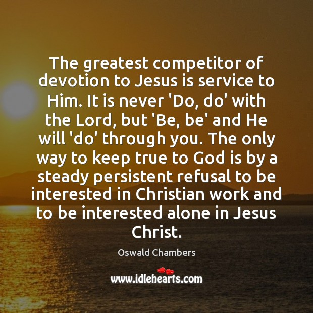 The greatest competitor of devotion to Jesus is service to Him. It Image