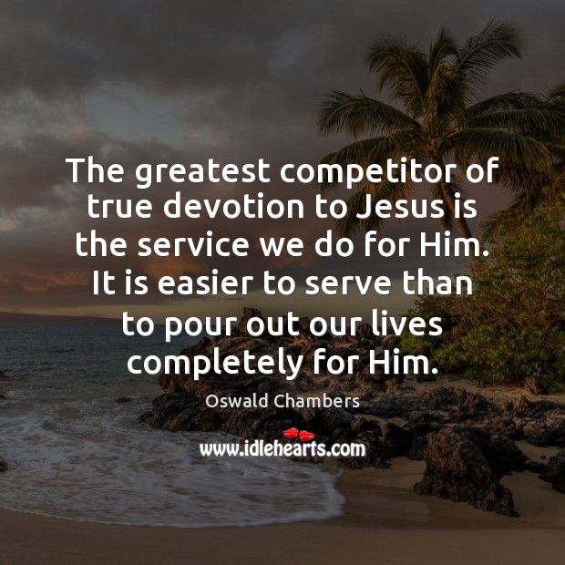 The greatest competitor of true devotion to Jesus is the service we Image