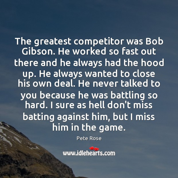 The greatest competitor was Bob Gibson. He worked so fast out there Image