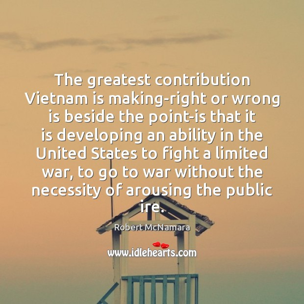 The greatest contribution Vietnam is making-right or wrong is beside the point-is Robert McNamara Picture Quote