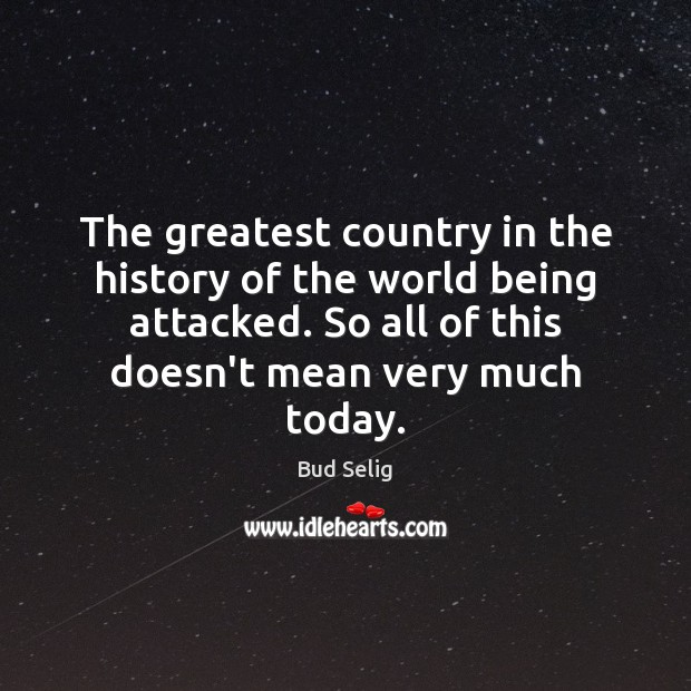 Image, The greatest country in the history of the world being attacked. So