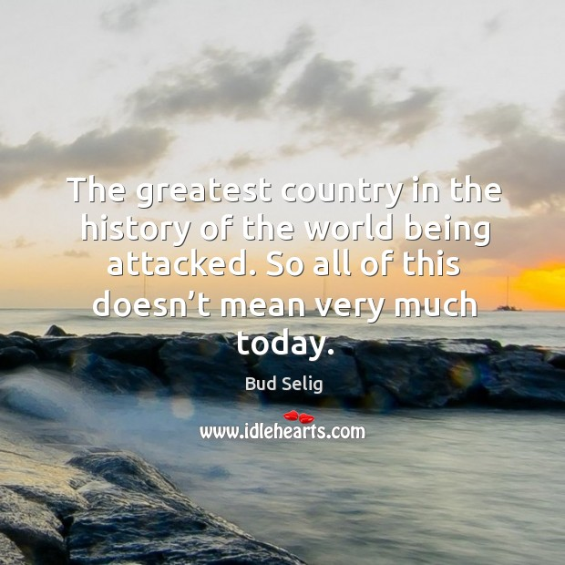 Image, The greatest country in the history of the world being attacked. So all of this doesn't mean very much today.