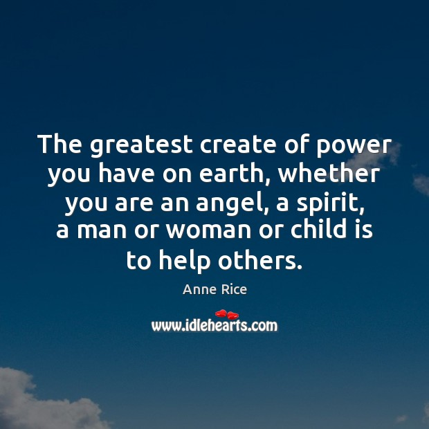 The greatest create of power you have on earth, whether you are Anne Rice Picture Quote