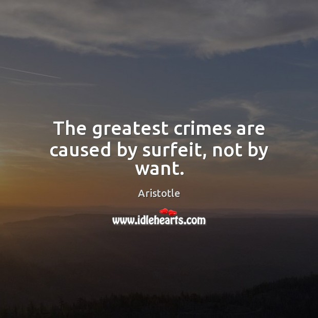 Image, The greatest crimes are caused by surfeit, not by want.