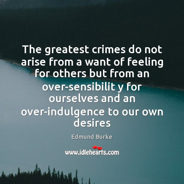The greatest crimes do not arise from a want of feeling for Edmund Burke Picture Quote