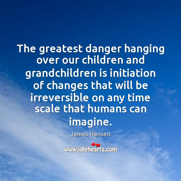 The greatest danger hanging over our children and grandchildren is initiation of James Hansen Picture Quote