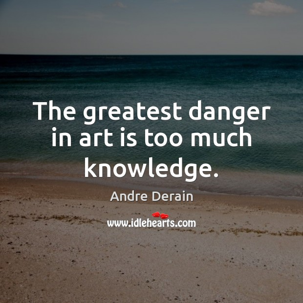 Image, The greatest danger in art is too much knowledge.