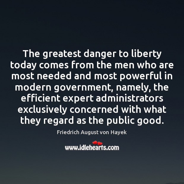 The greatest danger to liberty today comes from the men who are Friedrich August von Hayek Picture Quote