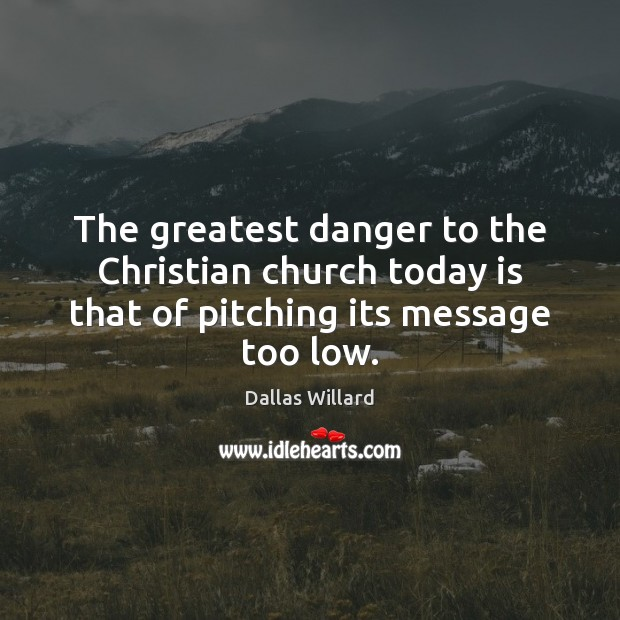 The greatest danger to the Christian church today is that of pitching its message too low. Image