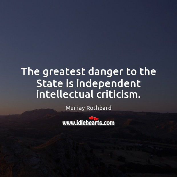 The greatest danger to the State is independent intellectual criticism. Murray Rothbard Picture Quote