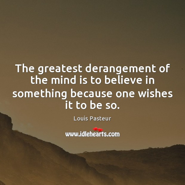 The greatest derangement of the mind is to believe in something because Louis Pasteur Picture Quote
