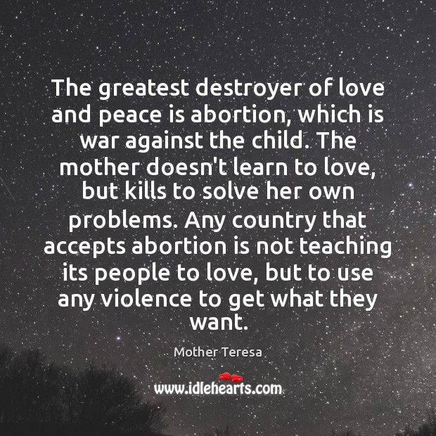 The greatest destroyer of love and peace is abortion, which is war Image