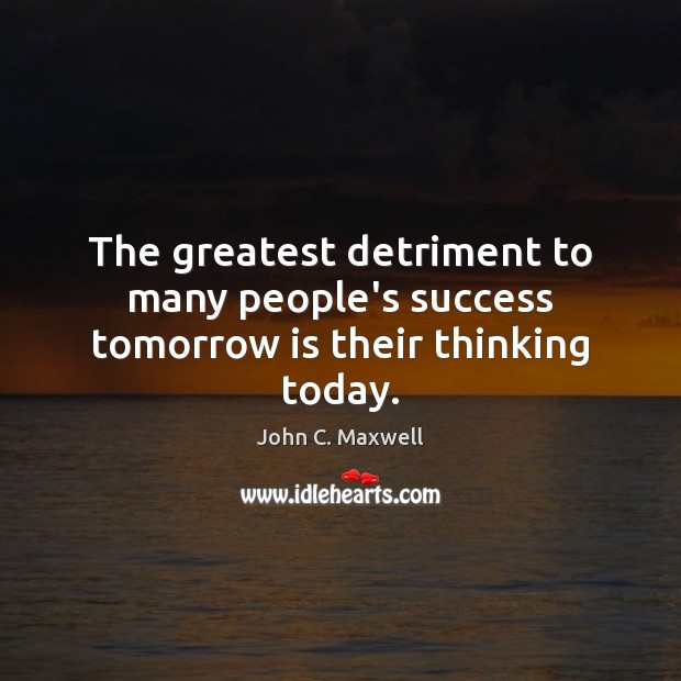 Image, The greatest detriment to many people's success tomorrow is their thinking today.