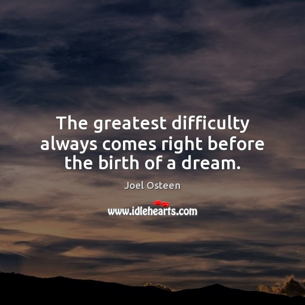 Image, The greatest difficulty always comes right before the birth of a dream.