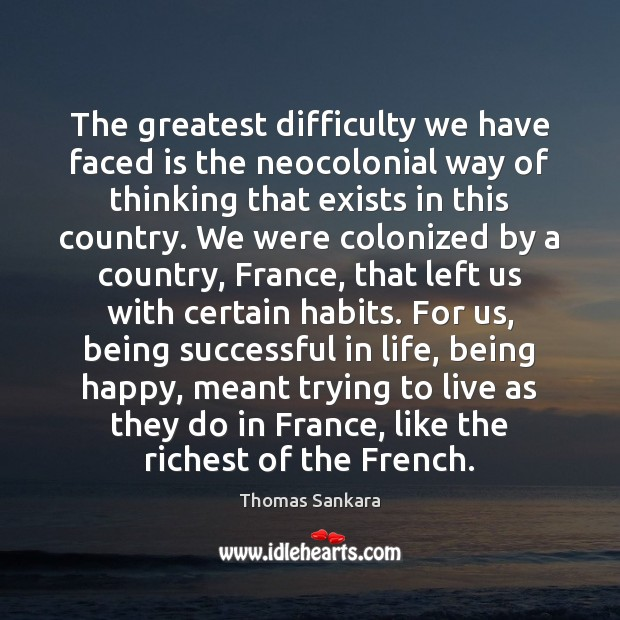 The greatest difficulty we have faced is the neocolonial way of thinking Being Successful Quotes Image