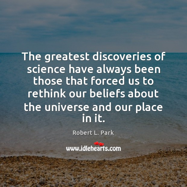 The greatest discoveries of science have always been those that forced us Image