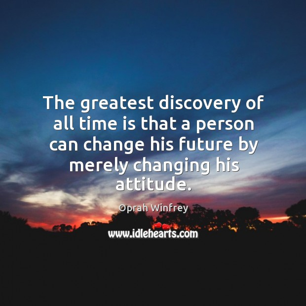 Image, The greatest discovery of all time is that a person can change his future by merely changing his attitude.