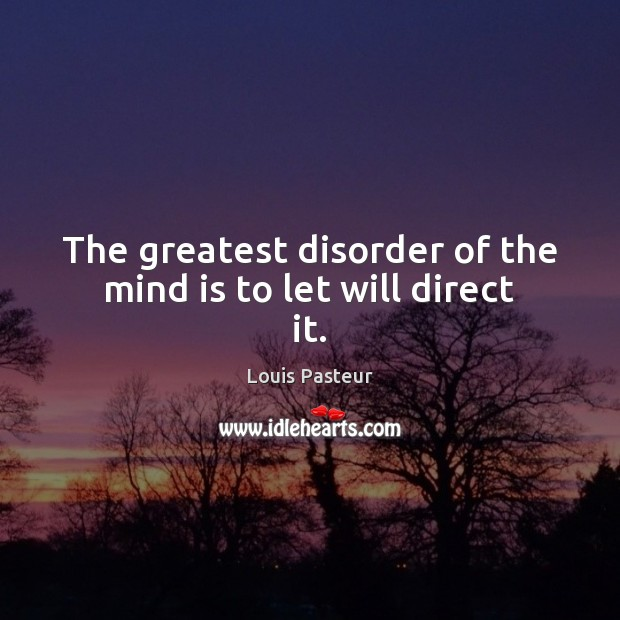 The greatest disorder of the mind is to let will direct it. Louis Pasteur Picture Quote