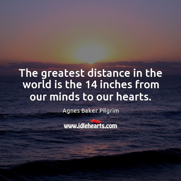 Image, The greatest distance in the world is the 14 inches from our minds to our hearts.