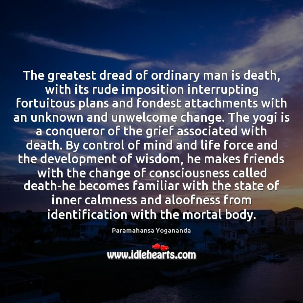 The greatest dread of ordinary man is death, with its rude imposition Paramahansa Yogananda Picture Quote