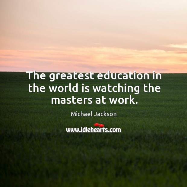 The greatest education in the world is watching the masters at work. Image