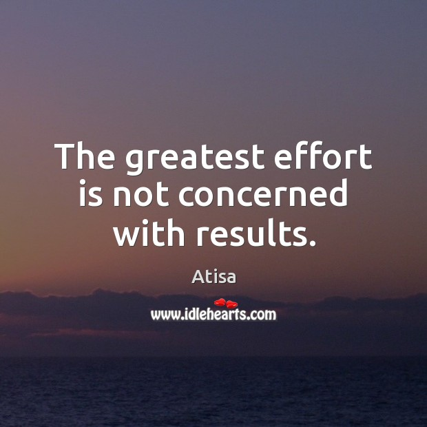The greatest effort is not concerned with results. Image