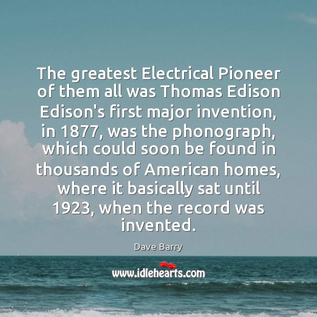 The greatest Electrical Pioneer of them all was Thomas Edison Edison's first Dave Barry Picture Quote