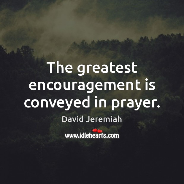 The greatest encouragement is conveyed in prayer. David Jeremiah Picture Quote