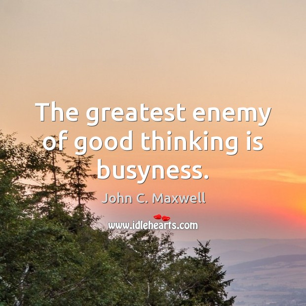 The greatest enemy of good thinking is busyness. John C. Maxwell Picture Quote