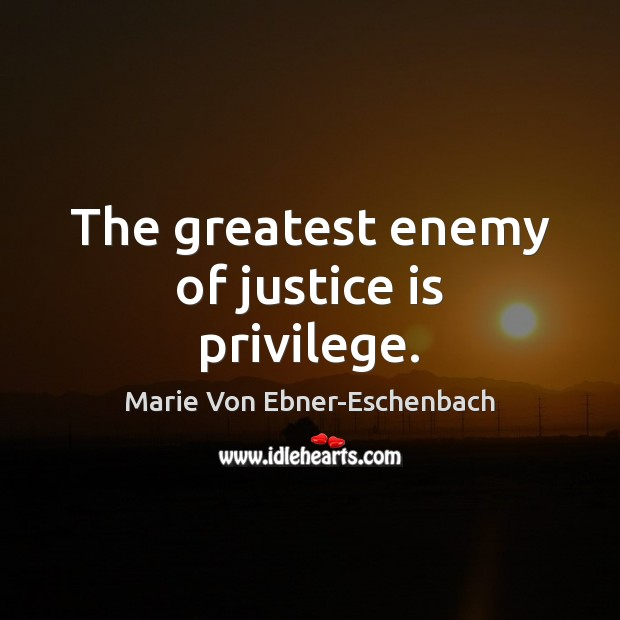 The greatest enemy of justice is privilege. Justice Quotes Image