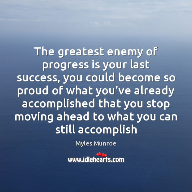 The greatest enemy of progress is your last success, you could become Myles Munroe Picture Quote