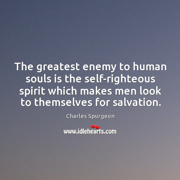 The greatest enemy to human souls is the self-righteous spirit which makes men look to themselves for salvation. Image