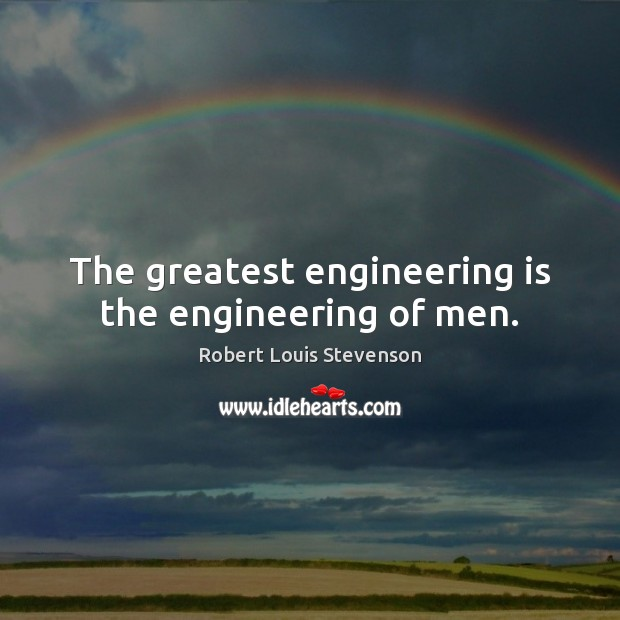 The greatest engineering is the engineering of men. Robert Louis Stevenson Picture Quote