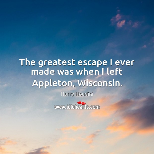The greatest escape I ever made was when I left Appleton, Wisconsin. Image