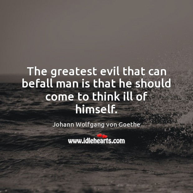 The greatest evil that can befall man is that he should come to think ill of himself. Image
