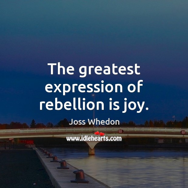 The greatest expression of rebellion is joy. Joss Whedon Picture Quote