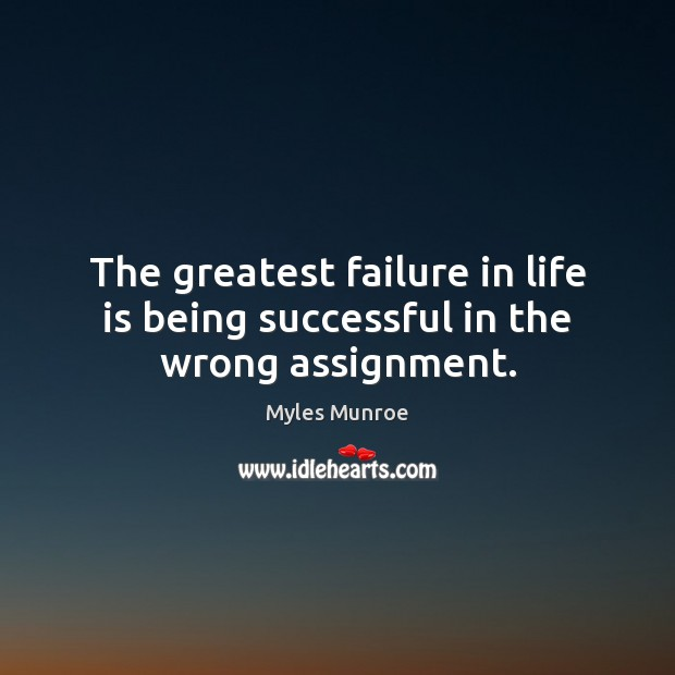The greatest failure in life is being successful in the wrong assignment. Being Successful Quotes Image