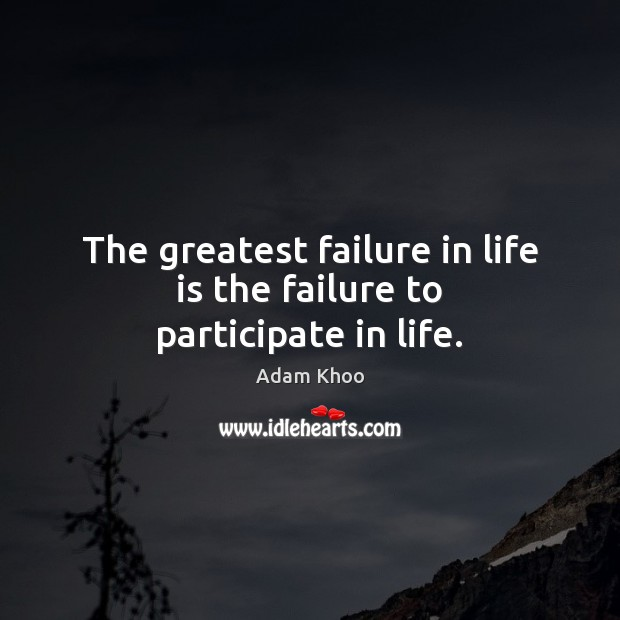 Image, The greatest failure in life is the failure to participate in life.
