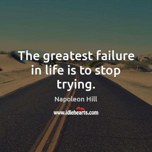 The greatest failure in life is to stop trying. Napoleon Hill Picture Quote