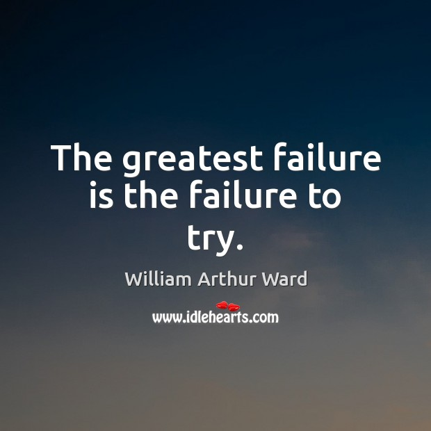 The greatest failure is the failure to try. Image
