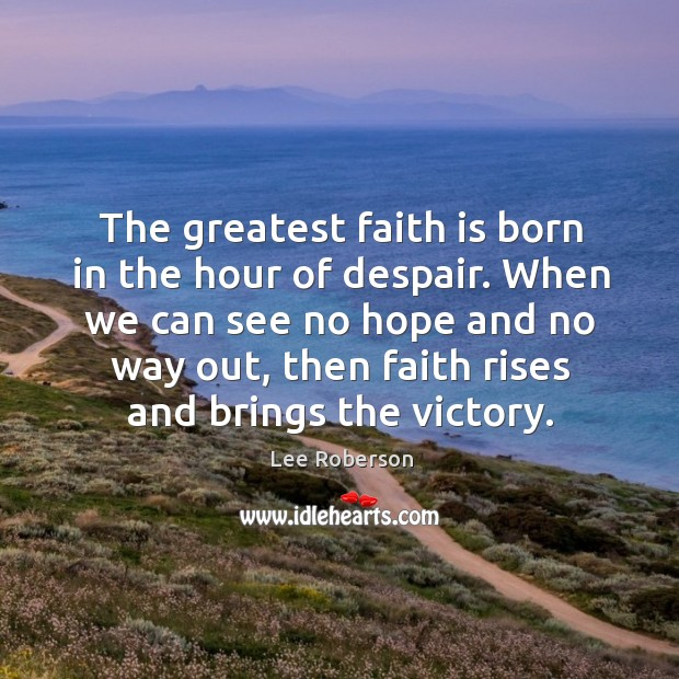 The greatest faith is born in the hour of despair. When we Lee Roberson Picture Quote