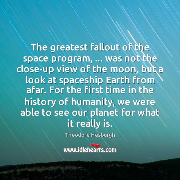 The greatest fallout of the space program, … was not the close-up view Theodore Hesburgh Picture Quote