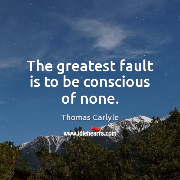 The greatest fault is to be conscious of none. Image