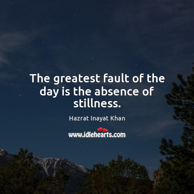 The greatest fault of the day is the absence of stillness. Hazrat Inayat Khan Picture Quote