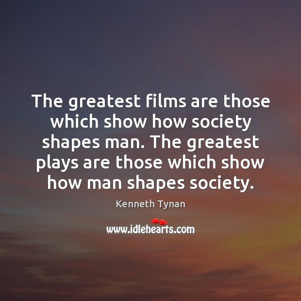 The greatest films are those which show how society shapes man. The Image