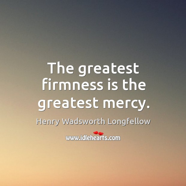 The greatest firmness is the greatest mercy. Image