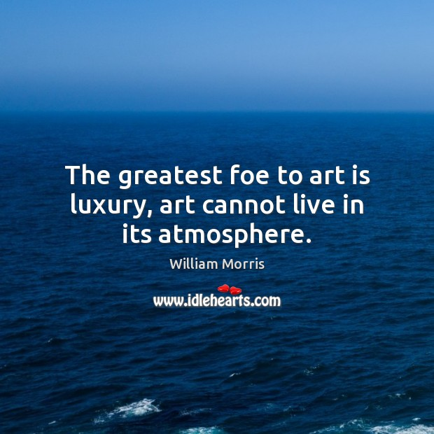 The greatest foe to art is luxury, art cannot live in its atmosphere. William Morris Picture Quote