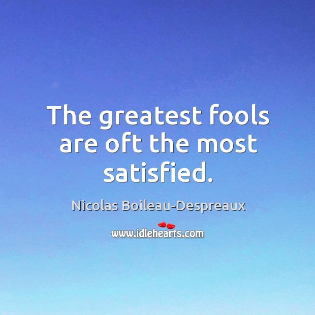 The greatest fools are oft the most satisfied. Image