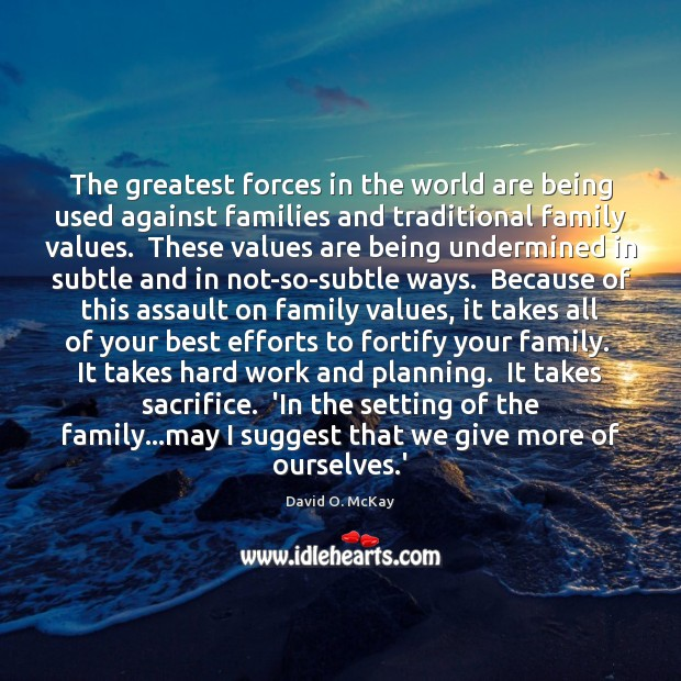 The greatest forces in the world are being used against families and David O. McKay Picture Quote
